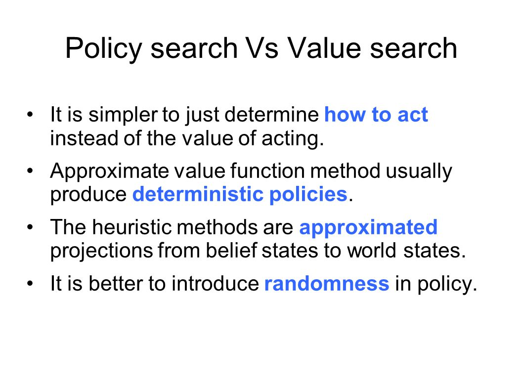Policy search Vs Value search It is simpler to just determine how to act instead of the value of acting. Approximate value function method usually pro