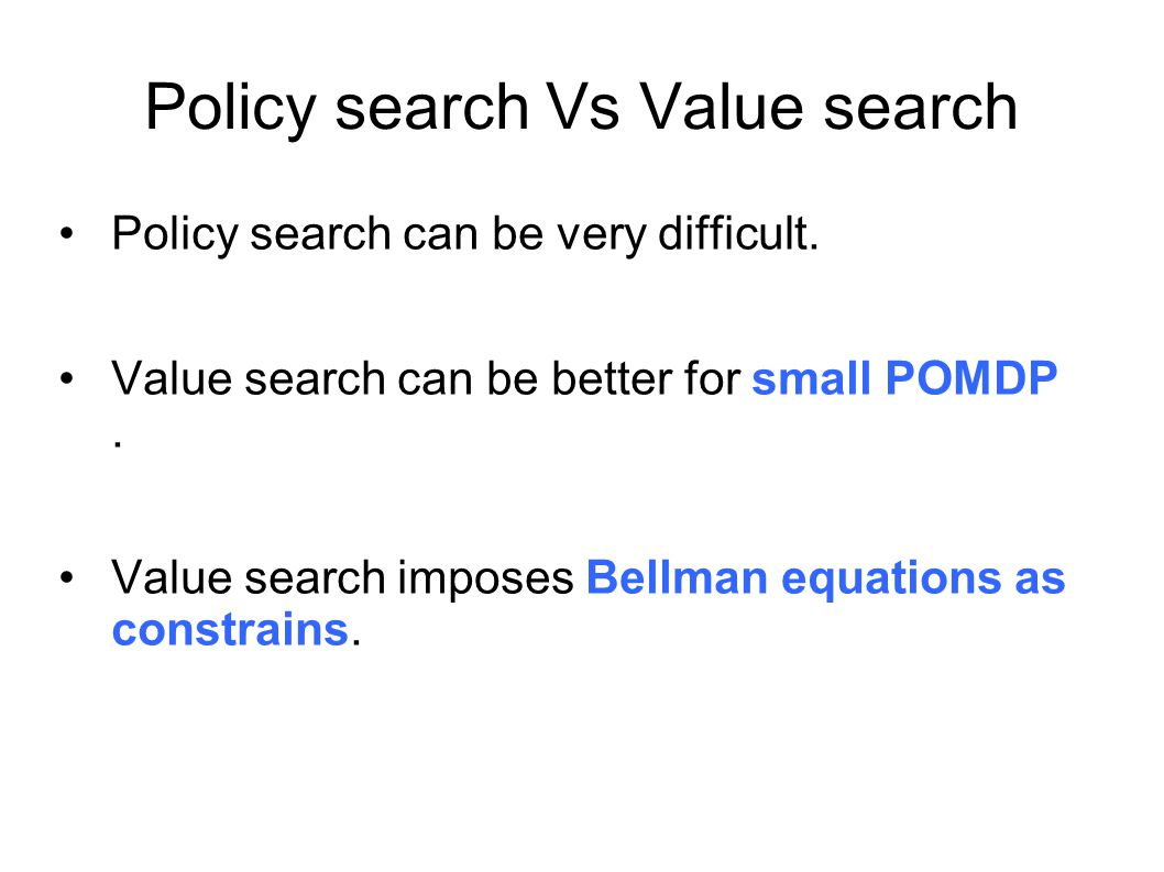 Policy search Vs Value search Policy search can be very difficult. Value search can be better for small POMDP. Value search imposes Bellman equations