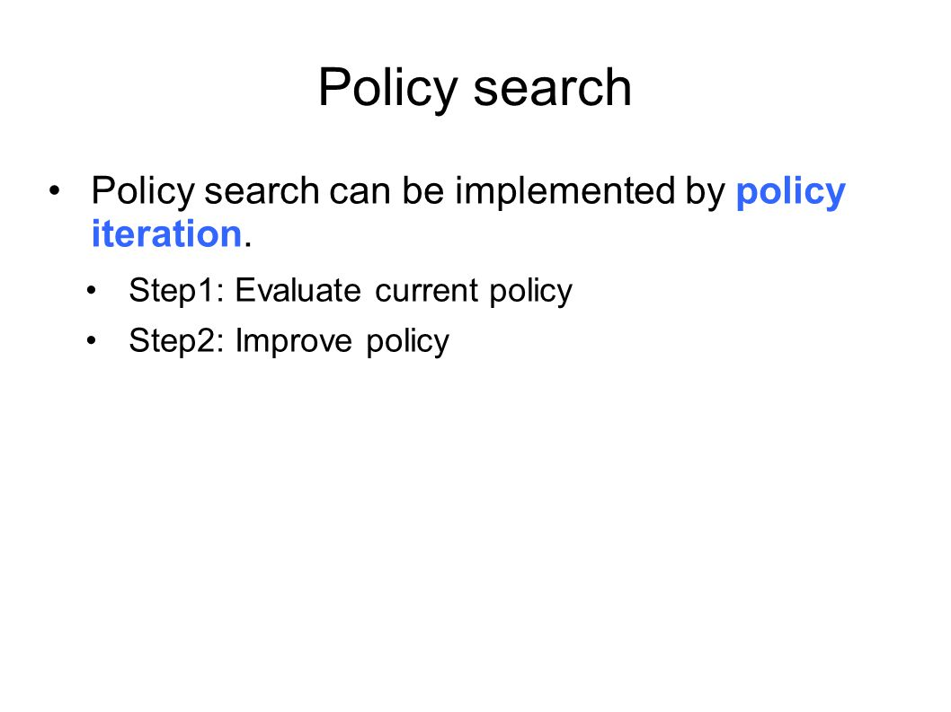 Policy search Policy search can be implemented by policy iteration. Step1: Evaluate current policy Step2: Improve policy