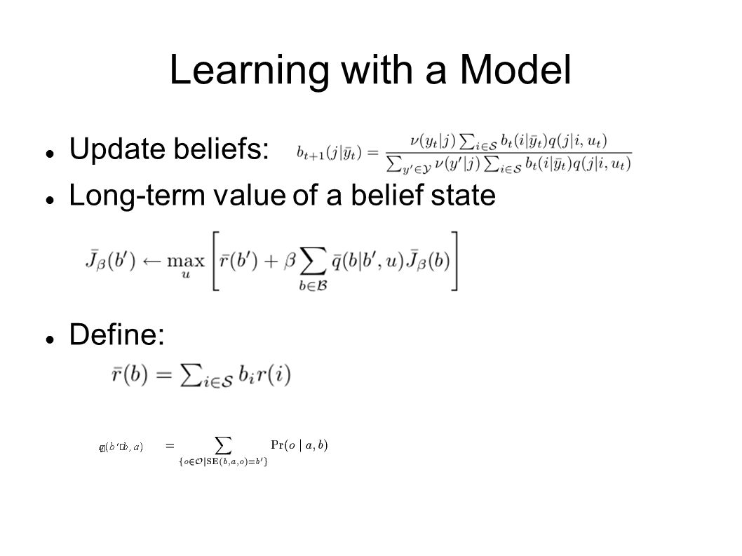 Learning with a Model Update beliefs: Long-term value of a belief state Define: