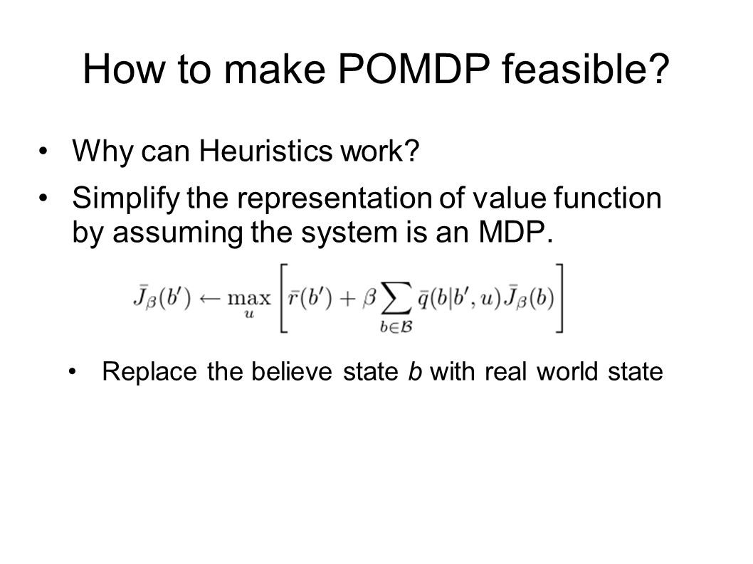 Heuristic for Exact Methods The intuition behind these heuristics is to assume the system as an MDP by finding an approximate projection from belief state to world state.