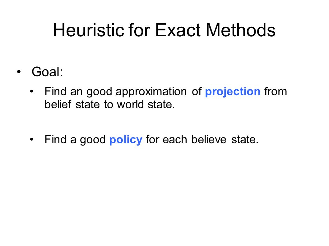 Heuristic for Exact Methods Goal: Find an good approximation of projection from belief state to world state. Find a good policy for each believe state