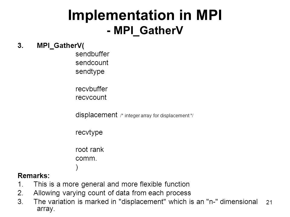 20 Implementation in MPI - MPI_Scatter 2.MPI_Scatter( sendbuffer sendcount sendtype recvbuffer recvcount recvtype root rank comm.