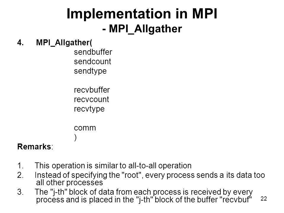 21 Implementation in MPI - MPI_GatherV 3.MPI_GatherV( sendbuffer sendcount sendtype recvbuffer recvcount displacement /* integer array for displacement */ recvtype root rank comm.