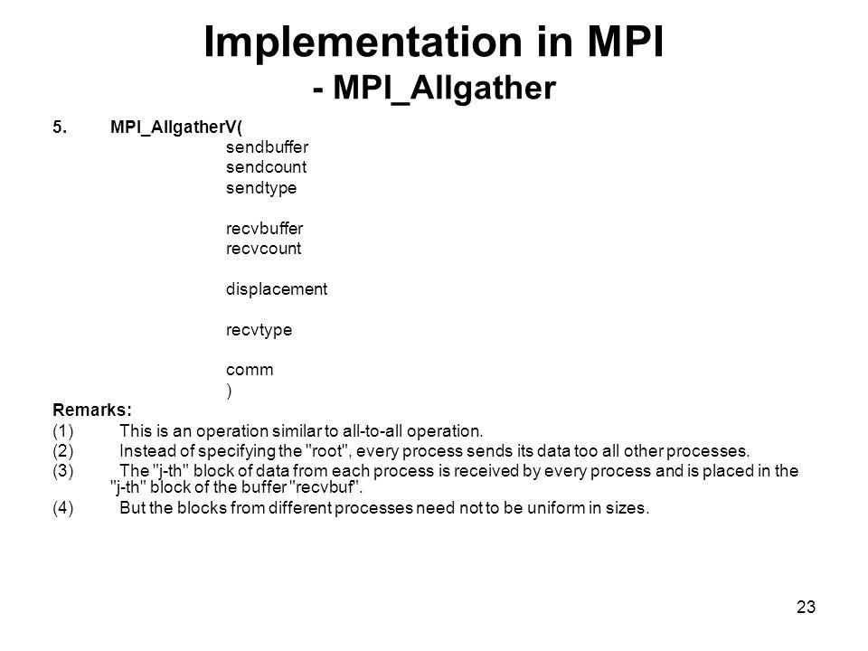 22 Implementation in MPI - MPI_Allgather 4.MPI_Allgather( sendbuffer sendcount sendtype recvbuffer recvcount recvtype comm ) Remarks: 1.