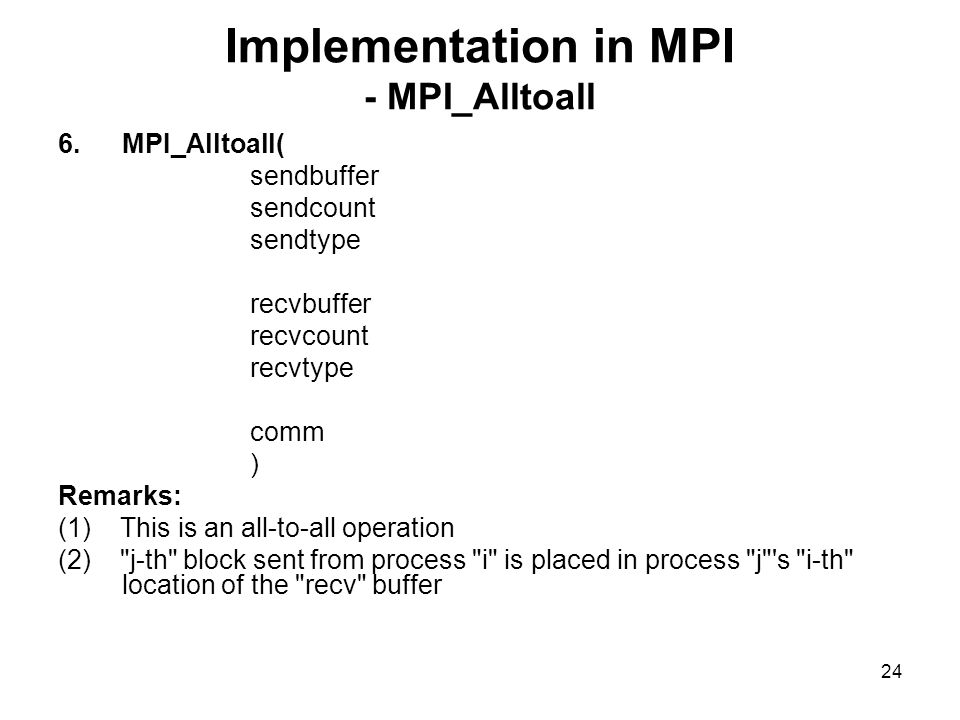 23 Implementation in MPI - MPI_Allgather 5.MPI_AllgatherV( sendbuffer sendcount sendtype recvbuffer recvcount displacement recvtype comm ) Remarks: (1) This is an operation similar to all-to-all operation.