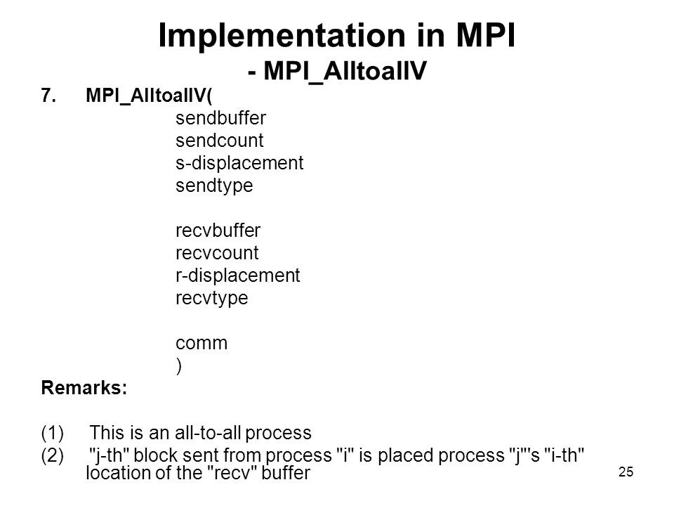 24 Implementation in MPI - MPI_Alltoall 6.MPI_Alltoall( sendbuffer sendcount sendtype recvbuffer recvcount recvtype comm ) Remarks: (1) This is an all-to-all operation (2) j-th block sent from process i is placed in process j s i-th location of the recv buffer