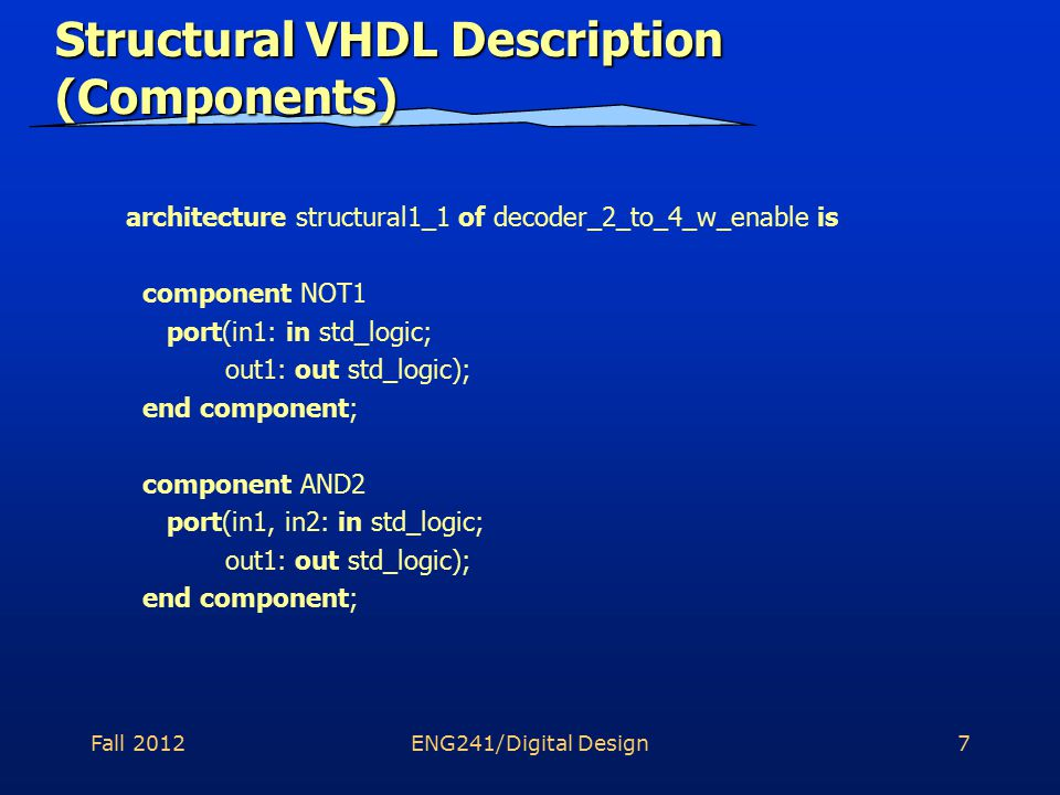 Fall 2012ENG241/Digital Design7 Structural VHDL Description (Components) architecture structural1_1 of decoder_2_to_4_w_enable is component NOT1 port(in1: in std_logic; out1: out std_logic); end component; component AND2 port(in1, in2: in std_logic; out1: out std_logic); end component;