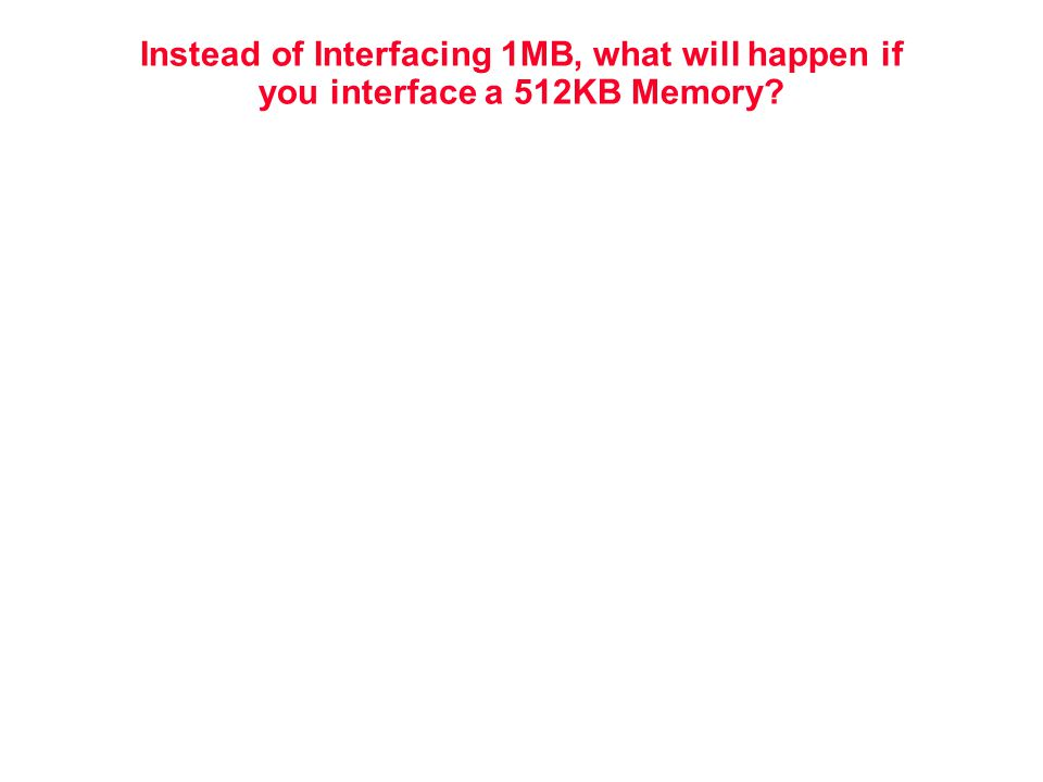 Instead of Interfacing 1MB, what will happen if you interface a 512KB Memory