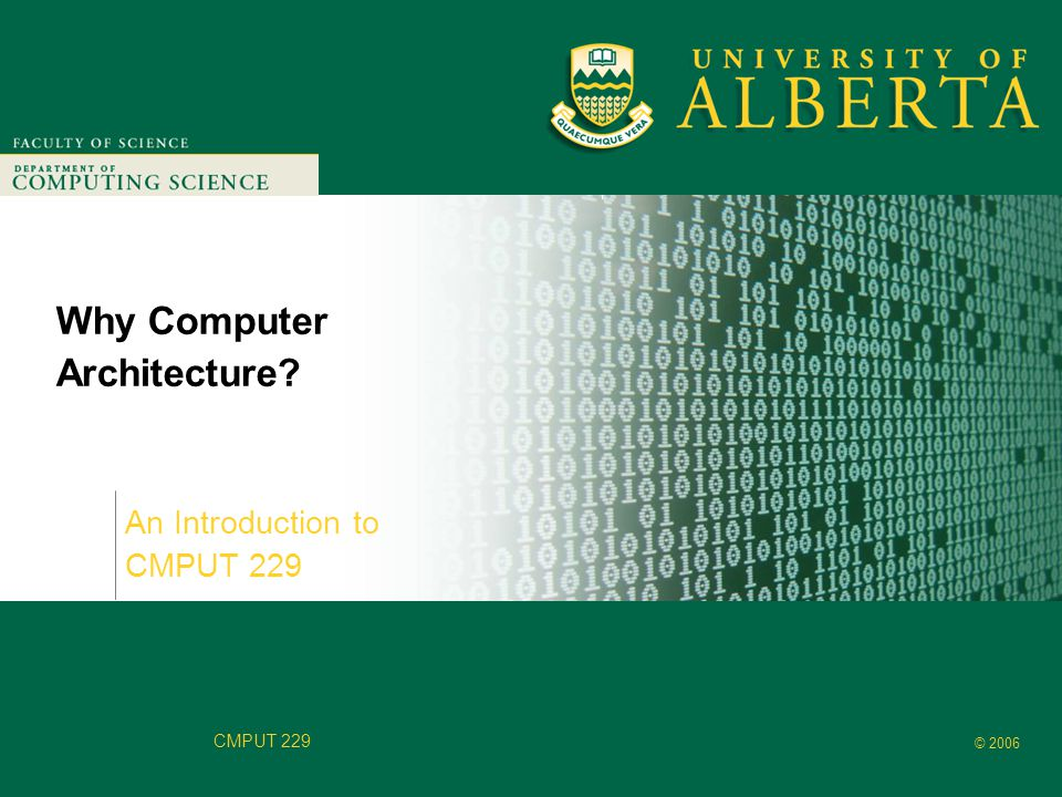 Faculty of Computer Science © 2006 CMPUT 229 Why Computer Architecture? An Introduction to CMPUT 229