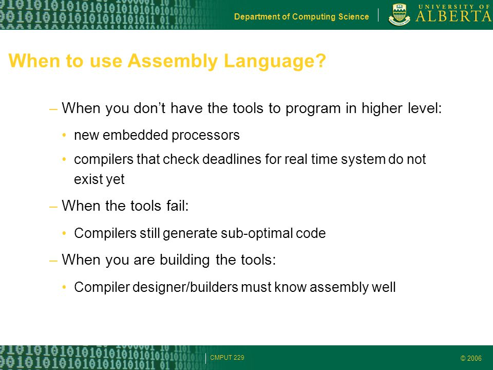 © 2006 Department of Computing Science CMPUT 229 When to use Assembly Language? –When you don't have the tools to program in higher level: new embedde