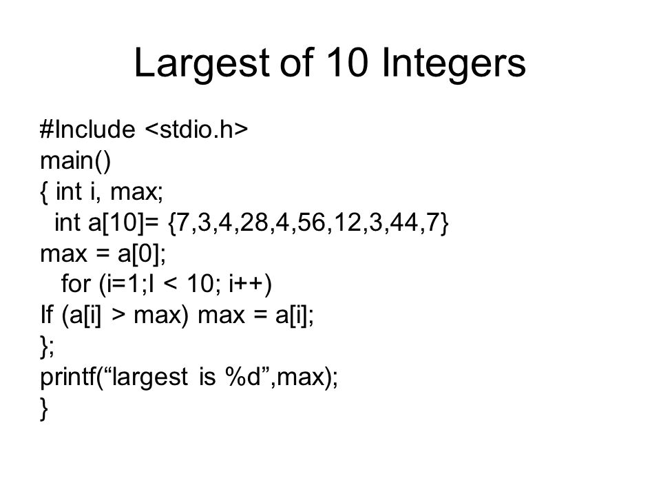 Largest of 10 Integers #Include main() { int i, max; int a[10]= {7,3,4,28,4,56,12,3,44,7} max = a[0]; for (i=1;I < 10; i++) If (a[i] > max) max = a[i]; }; printf( largest is %d ,max); }
