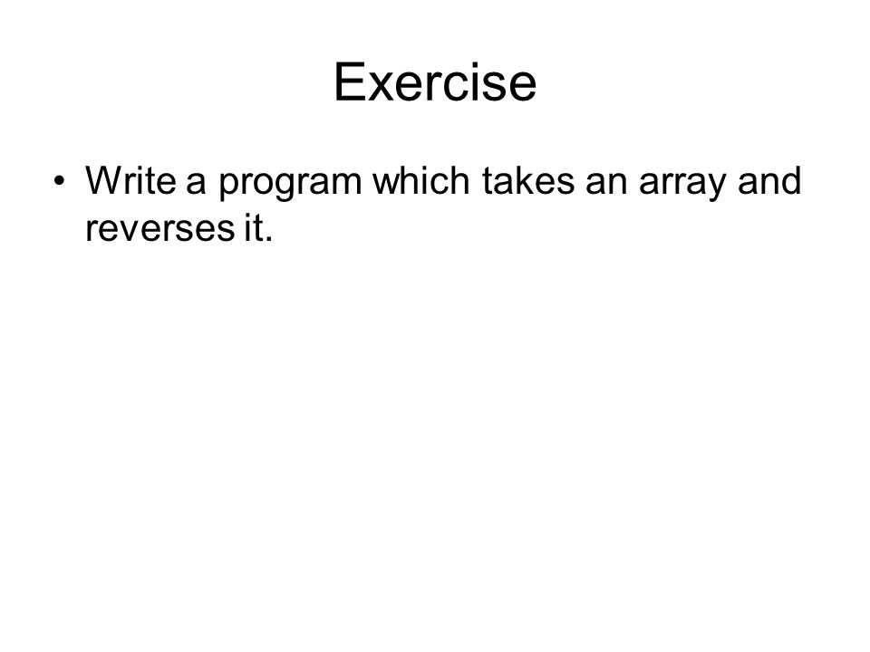Exercise Write a program which takes an array and reverses it.