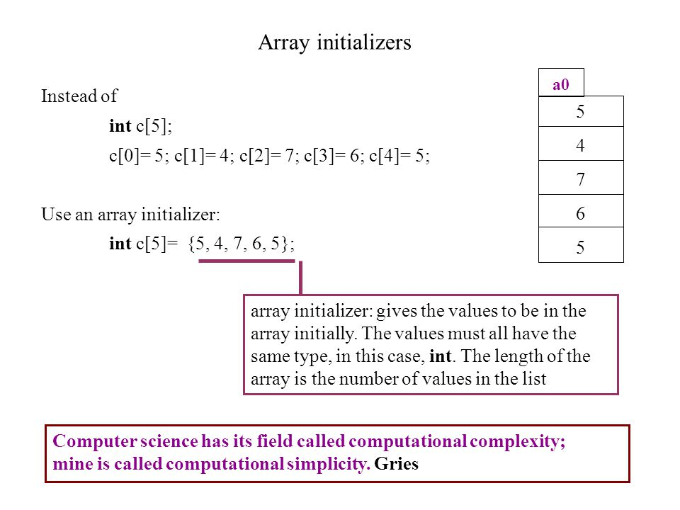 Array initializers Instead of int c[5]; c[0]= 5; c[1]= 4; c[2]= 7; c[3]= 6; c[4]= 5; Use an array initializer: int c[5]= {5, 4, 7, 6, 5}; 5476554765 a0 array initializer: gives the values to be in the array initially.
