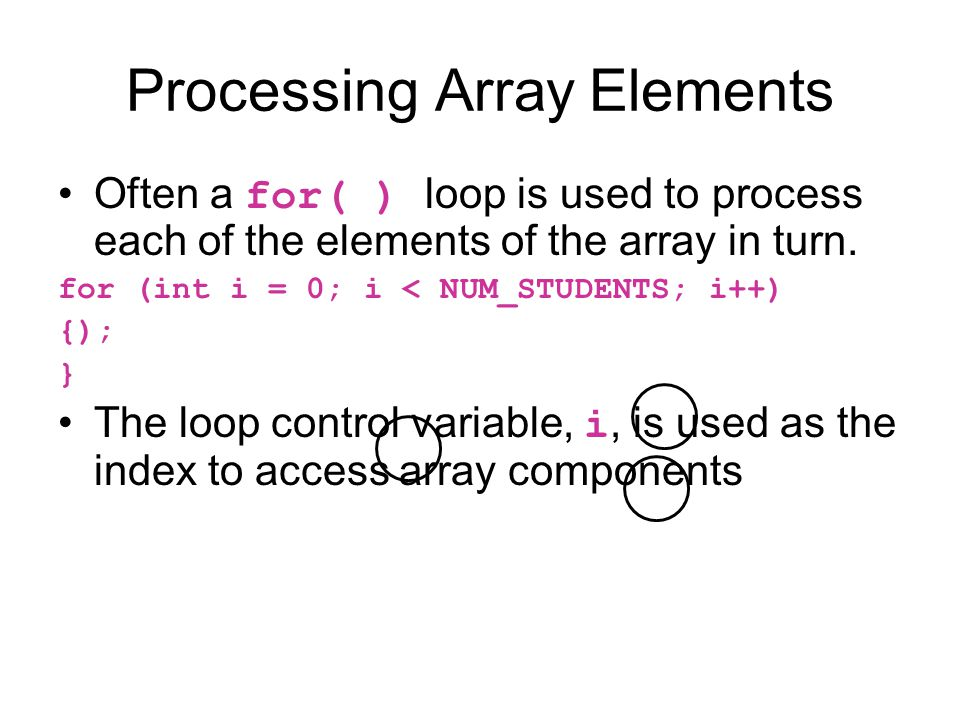 Processing Array Elements Often a for( ) loop is used to process each of the elements of the array in turn.
