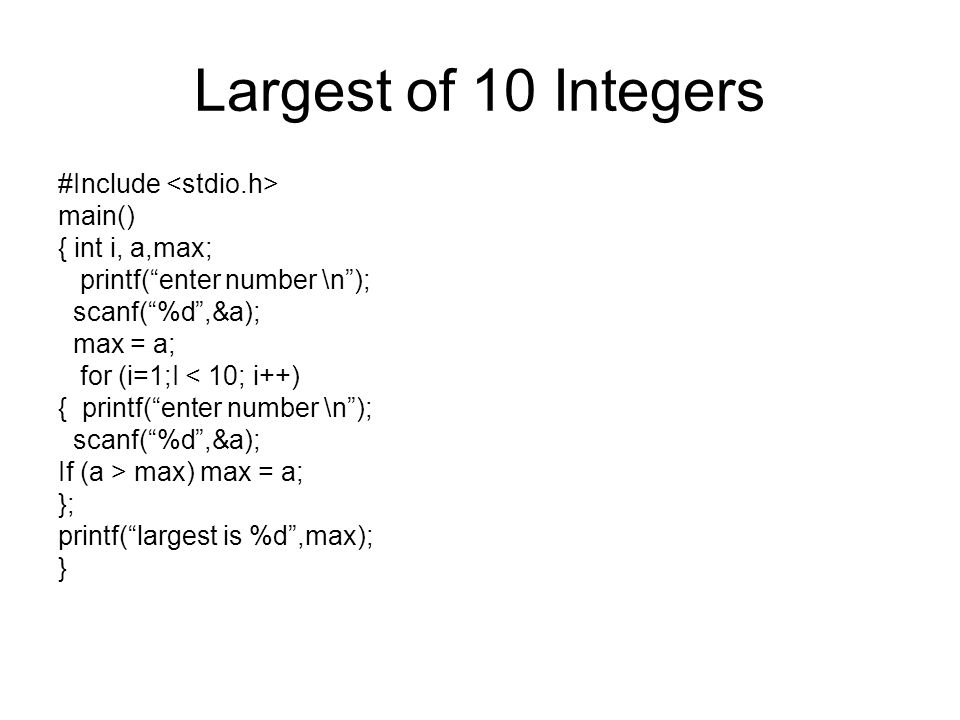 Largest of 10 Integers #Include main() { int i, a,max; printf( enter number \n ); scanf( %d ,&a); max = a; for (i=1;I < 10; i++) { printf( enter number \n ); scanf( %d ,&a); If (a > max) max = a; }; printf( largest is %d ,max); }
