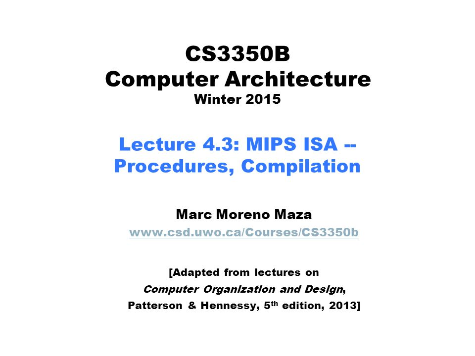 CS3350B Computer Architecture Winter 2015 Lecture 4.3: MIPS ISA -- Procedures, Compilation Marc Moreno Maza www.csd.uwo.ca/Courses/CS3350b [Adapted from lectures on Computer Organization and Design, Patterson & Hennessy, 5 th edition, 2013]