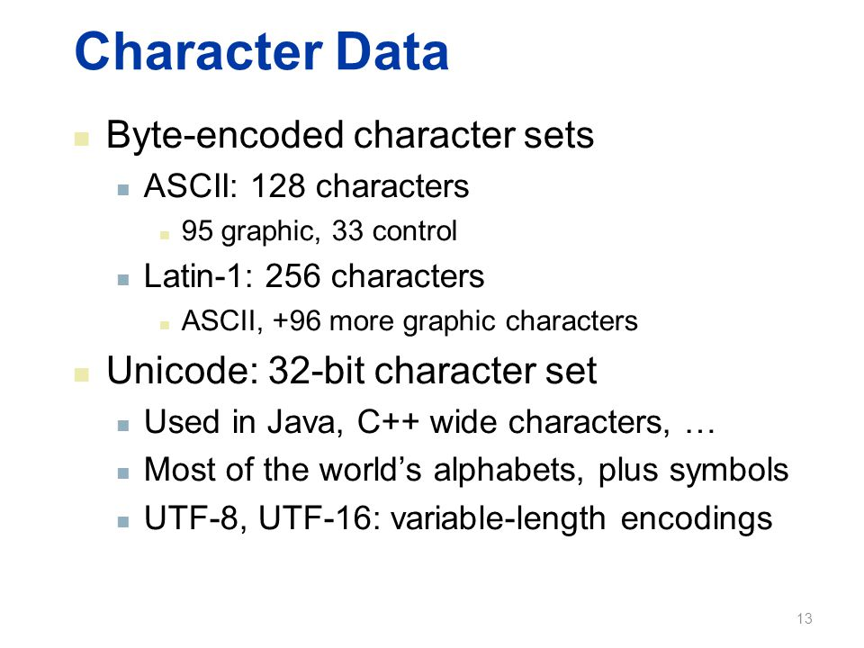 Character Data Byte-encoded character sets ASCII: 128 characters 95 graphic, 33 control Latin-1: 256 characters ASCII, +96 more graphic characters Unicode: 32-bit character set Used in Java, C++ wide characters, … Most of the world's alphabets, plus symbols UTF-8, UTF-16: variable-length encodings 13