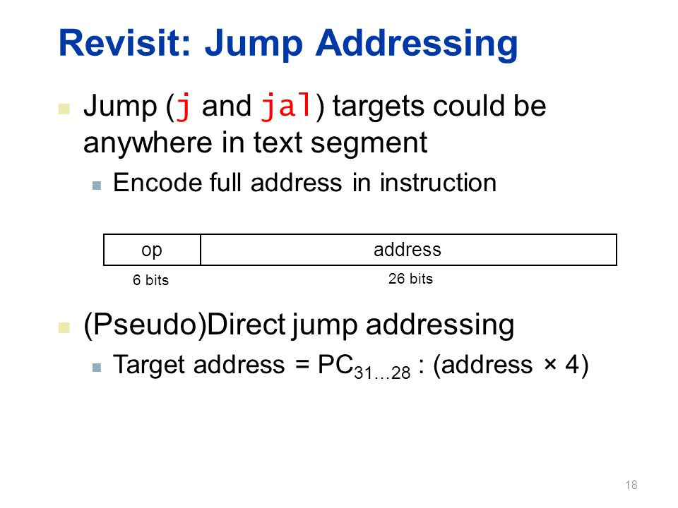 Revisit: Jump Addressing Jump ( j and jal ) targets could be anywhere in text segment Encode full address in instruction opaddress 6 bits 26 bits (Pseudo)Direct jump addressing Target address = PC 31…28 : (address × 4) 18