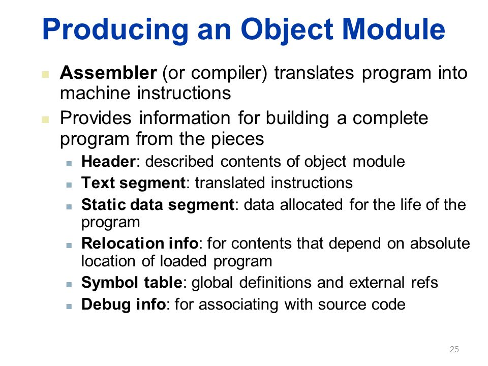 Producing an Object Module Assembler (or compiler) translates program into machine instructions Provides information for building a complete program f