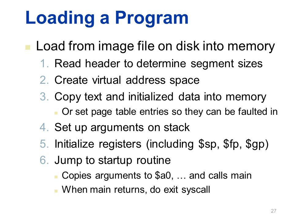 Loading a Program Load from image file on disk into memory 1.Read header to determine segment sizes 2.Create virtual address space 3.Copy text and ini