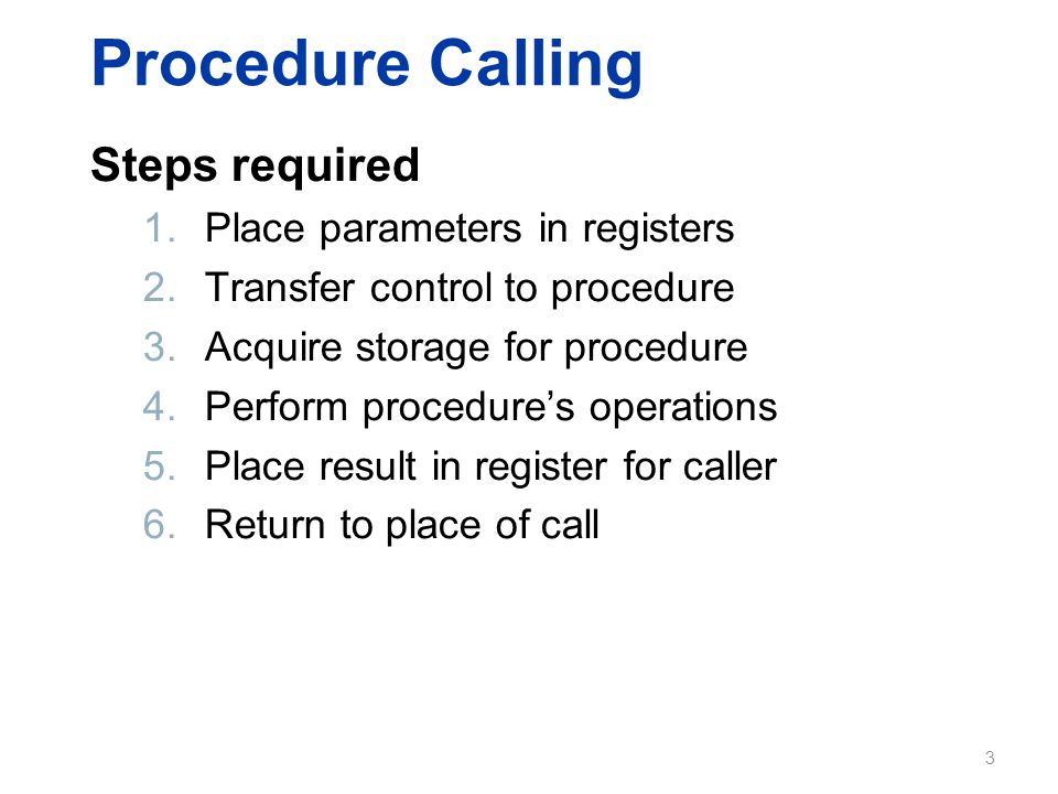 Procedure Calling Steps required 1.Place parameters in registers 2.Transfer control to procedure 3.Acquire storage for procedure 4.Perform procedure's