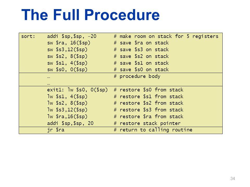 sort: addi $sp,$sp, –20 # make room on stack for 5 registers sw $ra, 16($sp) # save $ra on stack sw $s3,12($sp) # save $s3 on stack sw $s2, 8($sp) # s