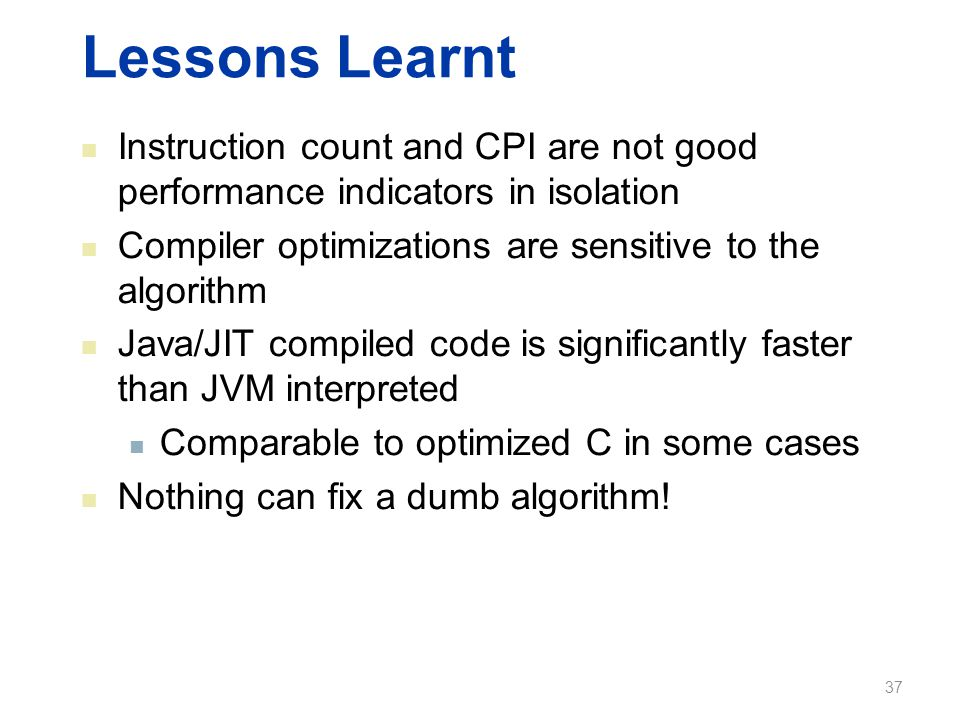 Lessons Learnt Instruction count and CPI are not good performance indicators in isolation Compiler optimizations are sensitive to the algorithm Java/JIT compiled code is significantly faster than JVM interpreted Comparable to optimized C in some cases Nothing can fix a dumb algorithm.