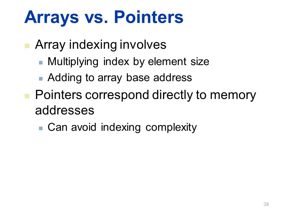 Arrays vs. Pointers Array indexing involves Multiplying index by element size Adding to array base address Pointers correspond directly to memory addr