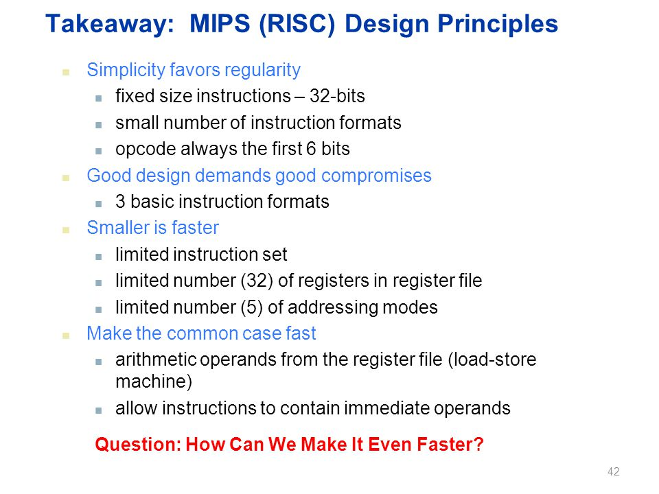 Takeaway: MIPS (RISC) Design Principles Simplicity favors regularity fixed size instructions – 32-bits small number of instruction formats opcode always the first 6 bits Good design demands good compromises 3 basic instruction formats Smaller is faster limited instruction set limited number (32) of registers in register file limited number (5) of addressing modes Make the common case fast arithmetic operands from the register file (load-store machine) allow instructions to contain immediate operands Question: How Can We Make It Even Faster.