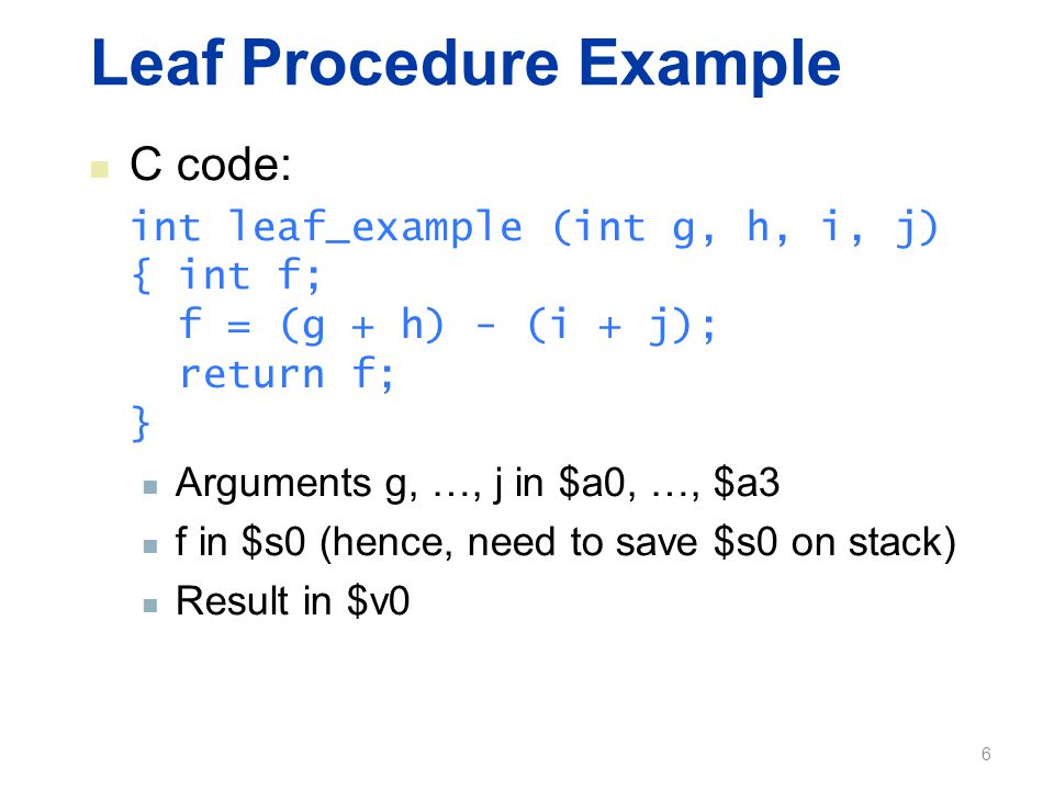 Leaf Procedure Example C code: int leaf_example (int g, h, i, j) { int f; f = (g + h) - (i + j); return f; } Arguments g, …, j in $a0, …, $a3 f in $s0