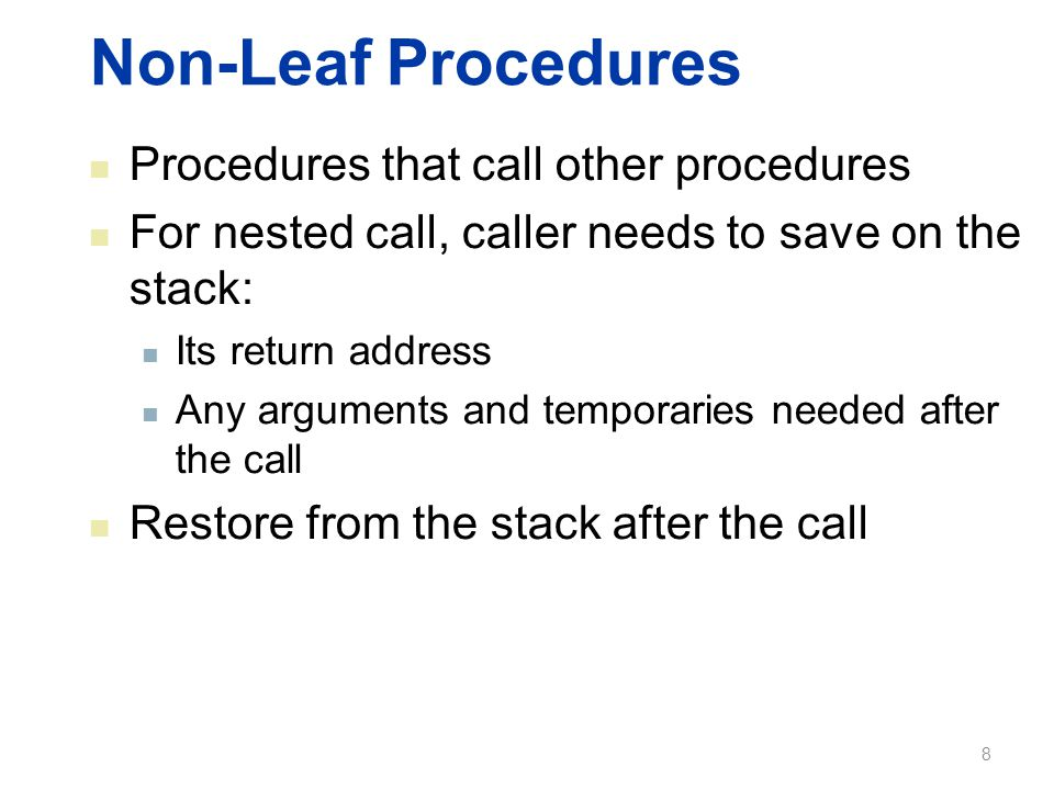 Non-Leaf Procedures Procedures that call other procedures For nested call, caller needs to save on the stack: Its return address Any arguments and temporaries needed after the call Restore from the stack after the call 8