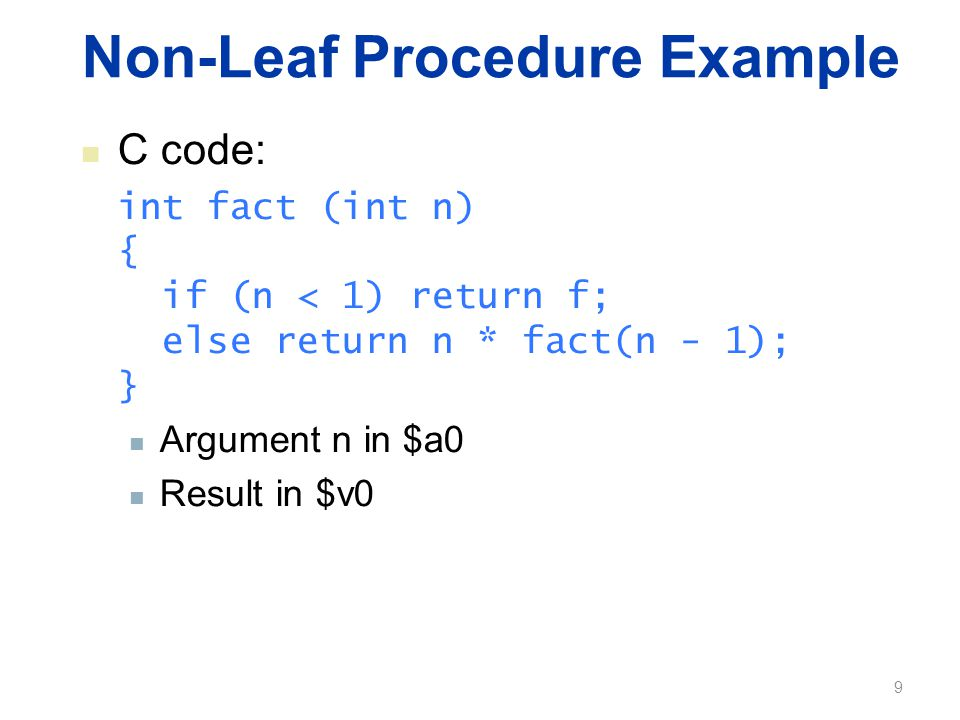 Non-Leaf Procedure Example C code: int fact (int n) { if (n < 1) return f; else return n * fact(n - 1); } Argument n in $a0 Result in $v0 9