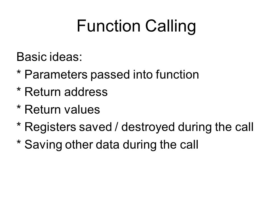 Function Calling Basic ideas: * Parameters passed into function * Return address * Return values * Registers saved / destroyed during the call * Saving other data during the call