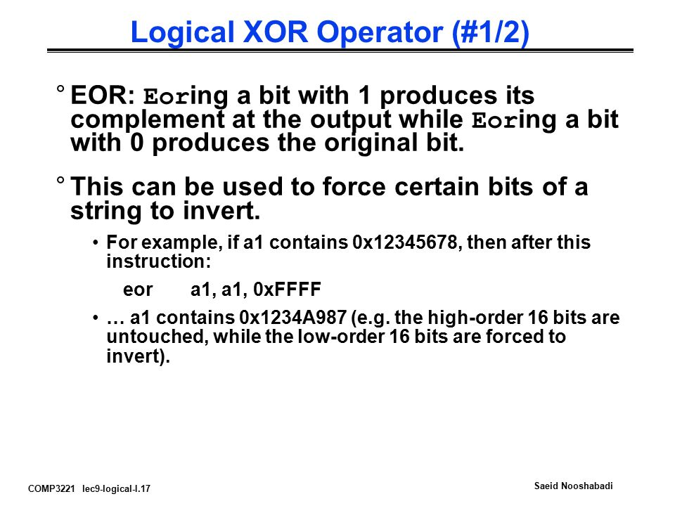 COMP3221 lec9-logical-I.17 Saeid Nooshabadi Logical XOR Operator (#1/2) °EOR: Eor ing a bit with 1 produces its complement at the output while Eor ing a bit with 0 produces the original bit.