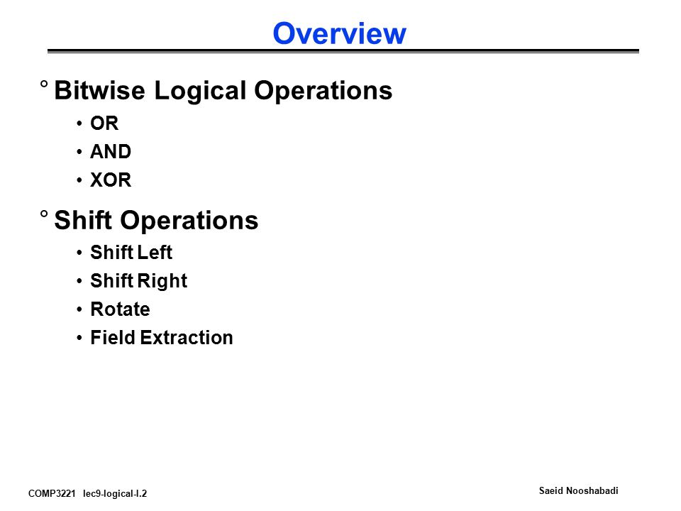 COMP3221 lec9-logical-I.2 Saeid Nooshabadi Overview °Bitwise Logical Operations OR AND XOR °Shift Operations Shift Left Shift Right Rotate Field Extra