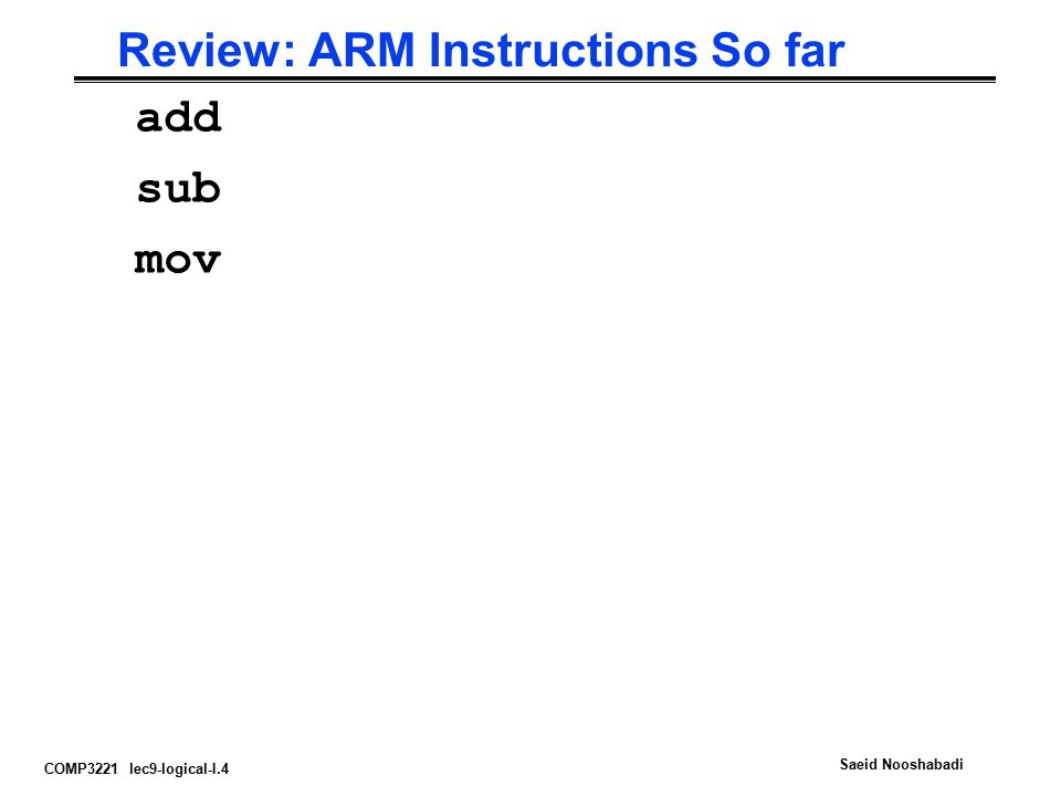 COMP3221 lec9-logical-I.4 Saeid Nooshabadi Review: ARM Instructions So far add sub mov