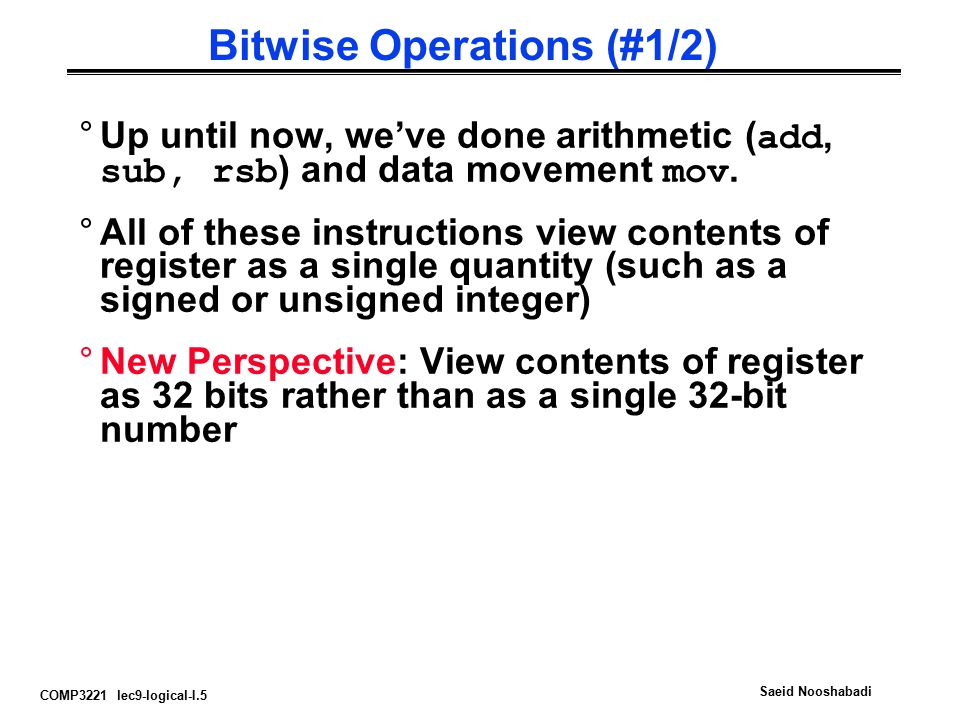 COMP3221 lec9-logical-I.5 Saeid Nooshabadi Bitwise Operations (#1/2) °Up until now, we've done arithmetic ( add, sub, rsb ) and data movement mov. °Al