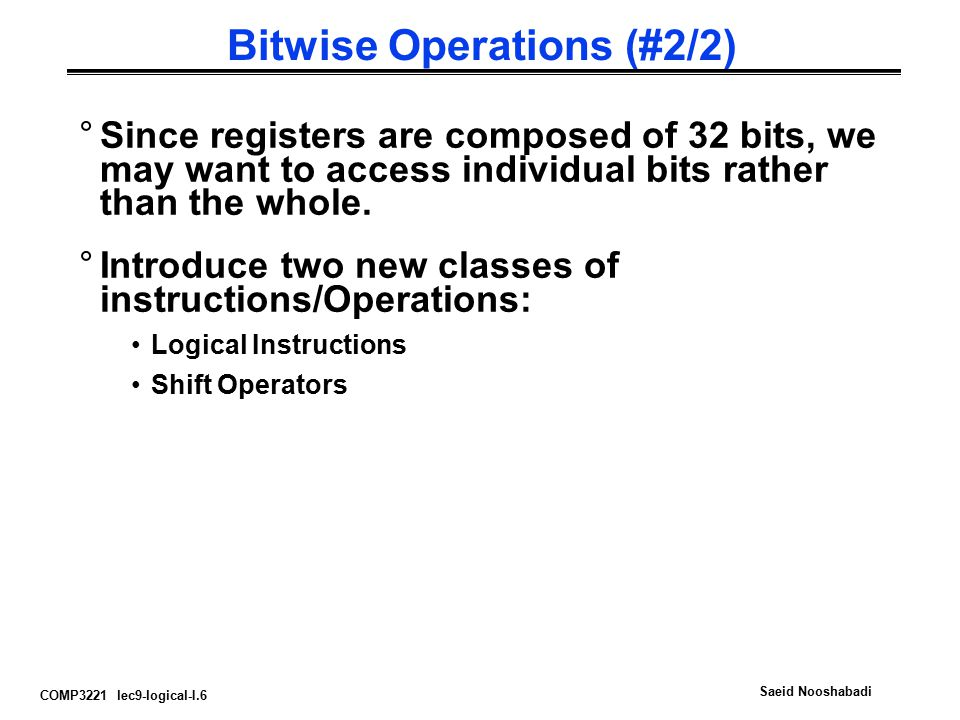 COMP3221 lec9-logical-I.6 Saeid Nooshabadi Bitwise Operations (#2/2) °Since registers are composed of 32 bits, we may want to access individual bits r