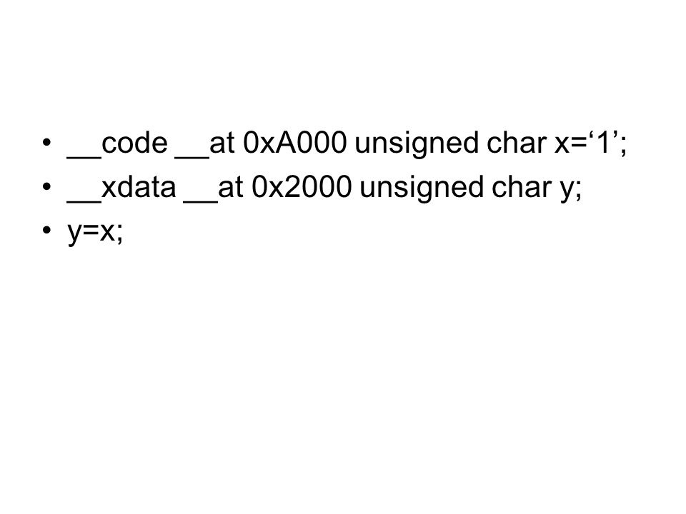 __code __at 0xA000 unsigned char x='1'; __xdata __at 0x2000 unsigned char y; y=x;