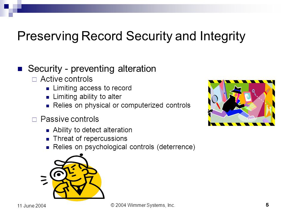 © 2004 Wimmer Systems, Inc.6 11 June 2004 Integrity - means of ensuring fidelity (detecting alteration)  Reference Compare to master copy Master copy must be available  Fingerprinting Compare to mathematical transformation or cryptographic method Method must be available to do so Preserving Record Security and Integrity