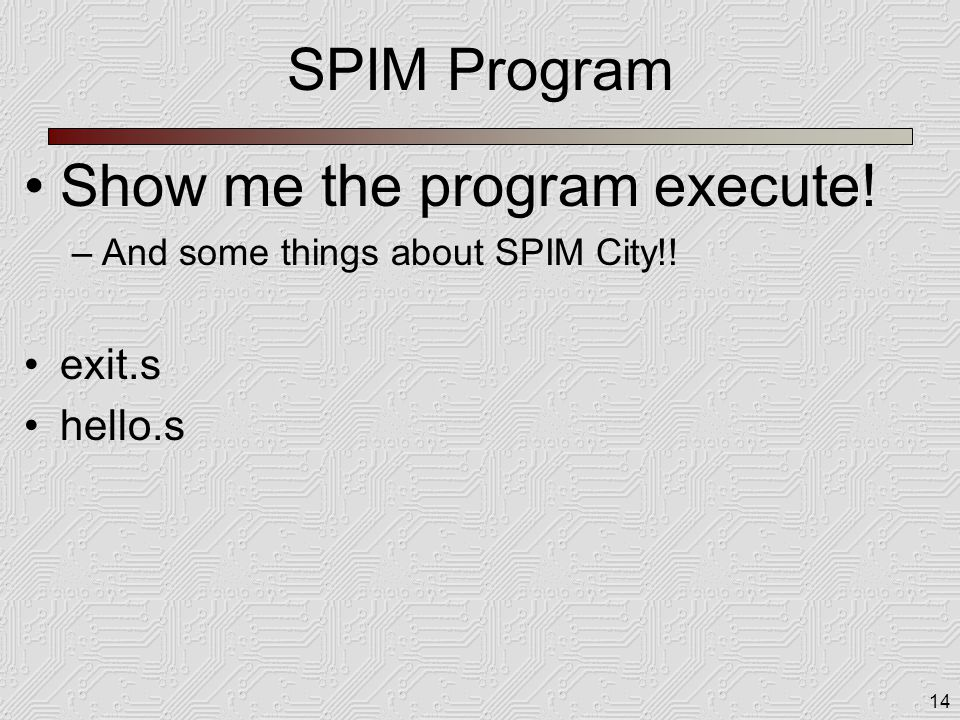 14 SPIM Program Show me the program execute! –And some things about SPIM City!! exit.s hello.s