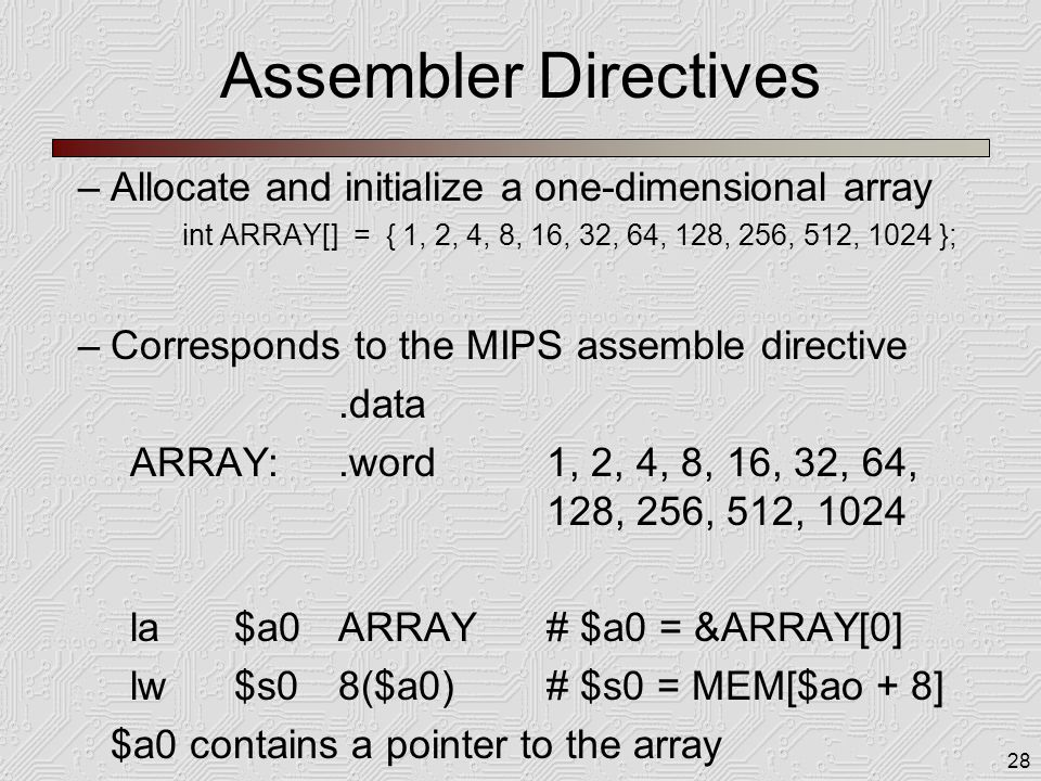 28 Assembler Directives –Allocate and initialize a one-dimensional array int ARRAY[] = { 1, 2, 4, 8, 16, 32, 64, 128, 256, 512, 1024 }; –Corresponds to the MIPS assemble directive.data ARRAY:.word1, 2, 4, 8, 16, 32, 64, 128, 256, 512, 1024 la$a0ARRAY# $a0 = &ARRAY[0] lw$s08($a0)# $s0 = MEM[$ao + 8] $a0 contains a pointer to the array