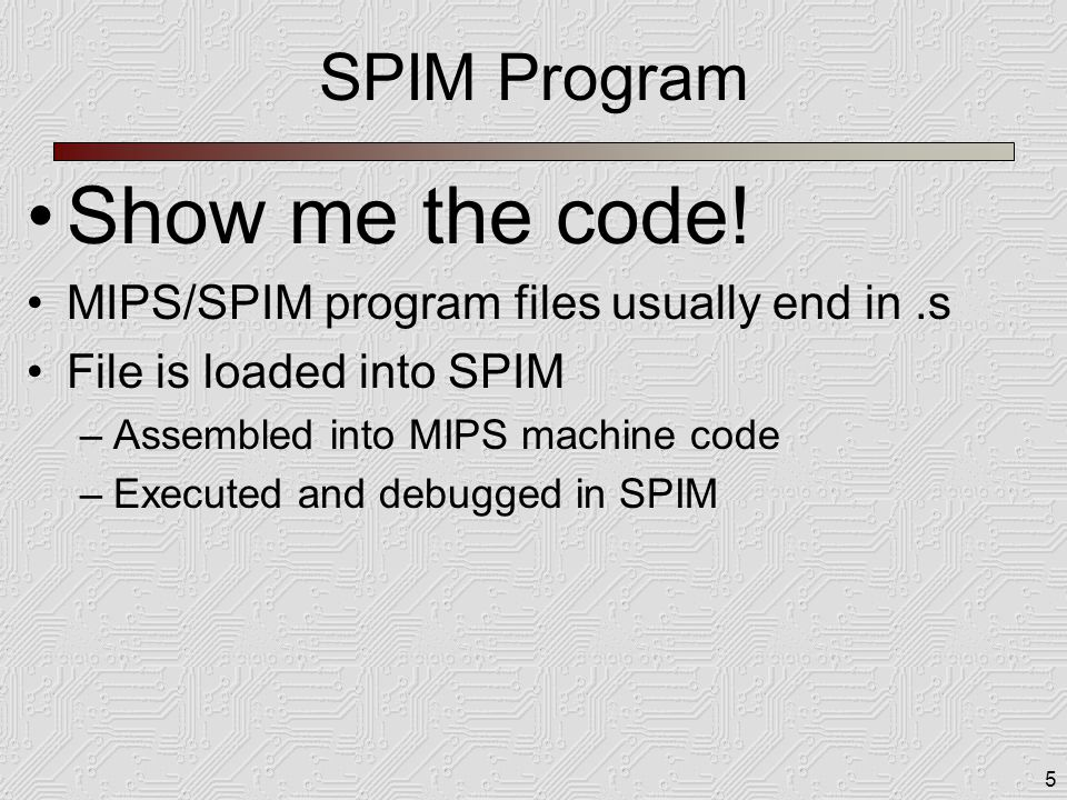 5 SPIM Program Show me the code! MIPS/SPIM program files usually end in.s File is loaded into SPIM –Assembled into MIPS machine code –Executed and deb