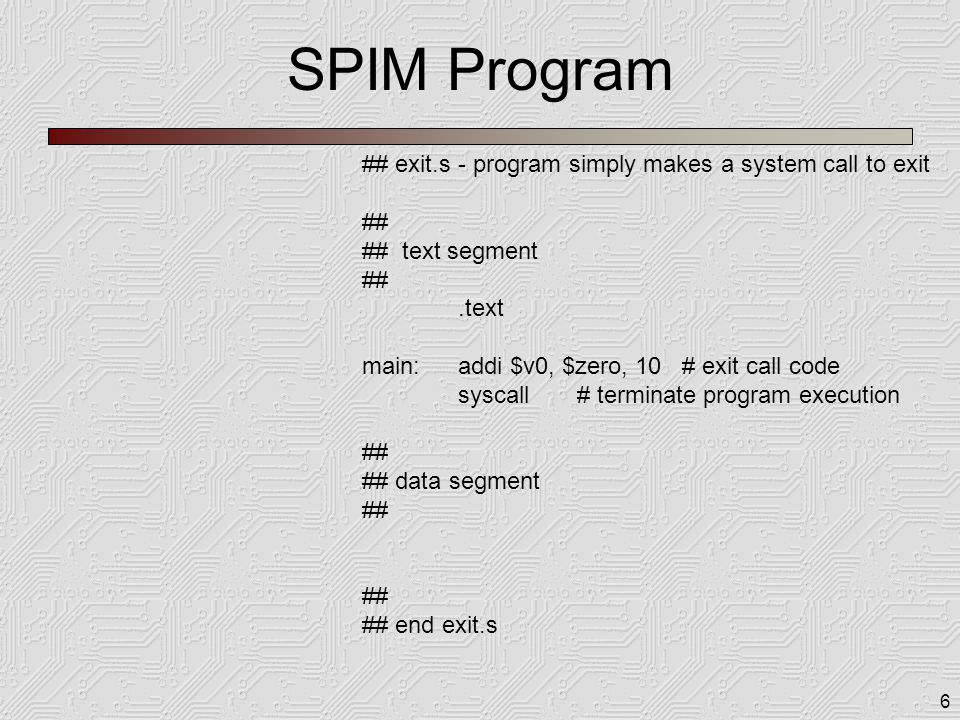 6 SPIM Program ## exit.s - program simply makes a system call to exit ## ## text segment ##.text main:addi $v0, $zero, 10 # exit call code syscall # terminate program execution ## ## data segment ## ## end exit.s