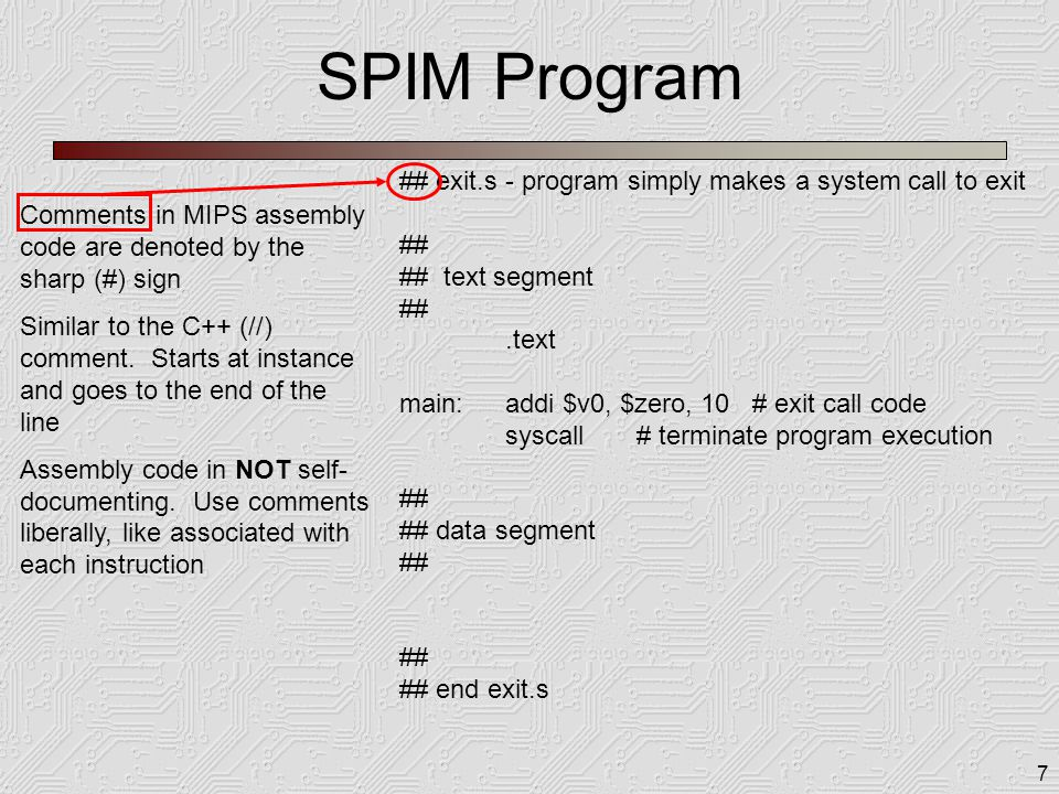 7 SPIM Program ## exit.s - program simply makes a system call to exit ## ## text segment ##.text main:addi $v0, $zero, 10 # exit call code syscall # t