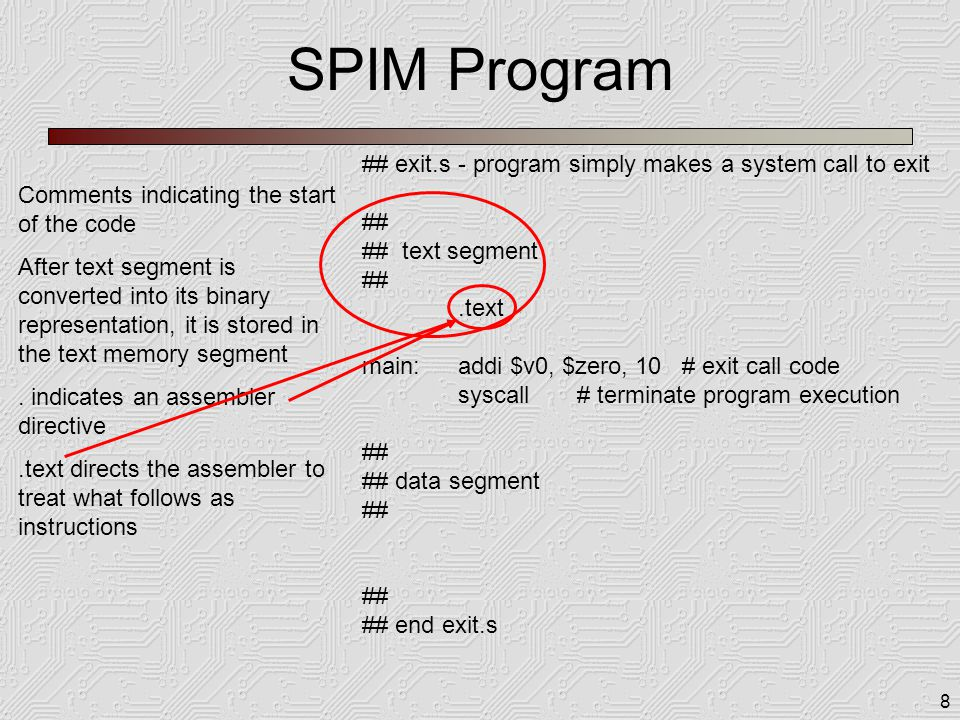 8 SPIM Program ## exit.s - program simply makes a system call to exit ## ## text segment ##.text main:addi $v0, $zero, 10 # exit call code syscall # t