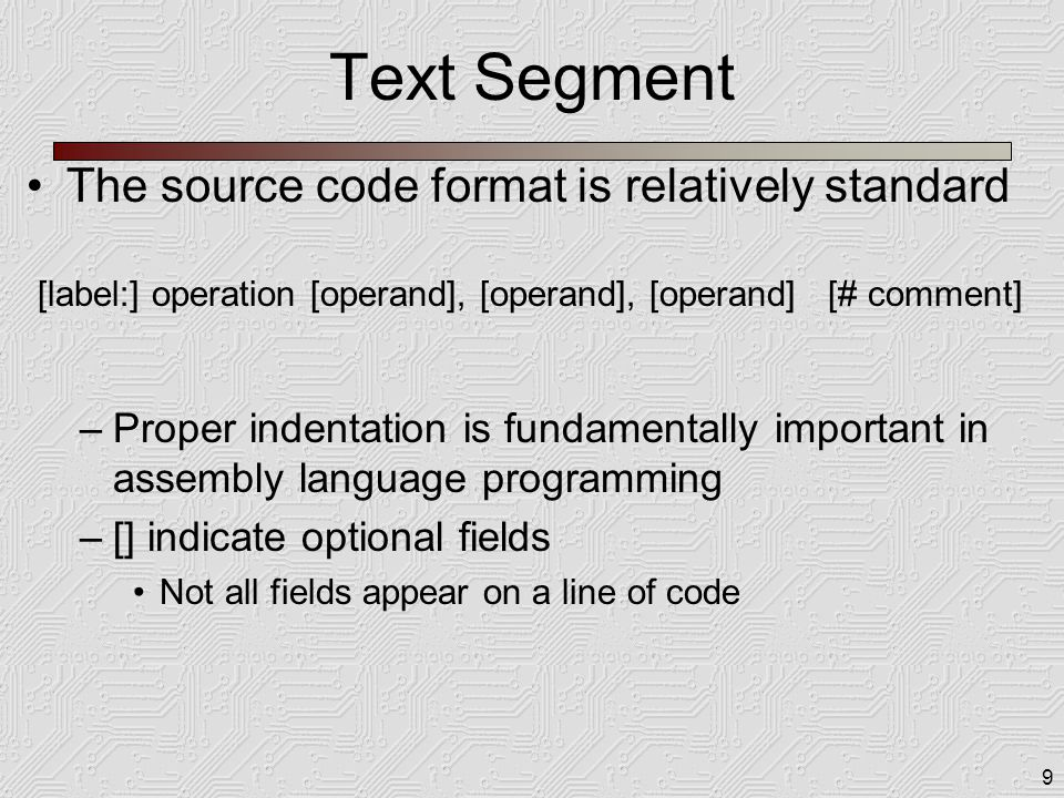 9 Text Segment The source code format is relatively standard –Proper indentation is fundamentally important in assembly language programming –[] indic