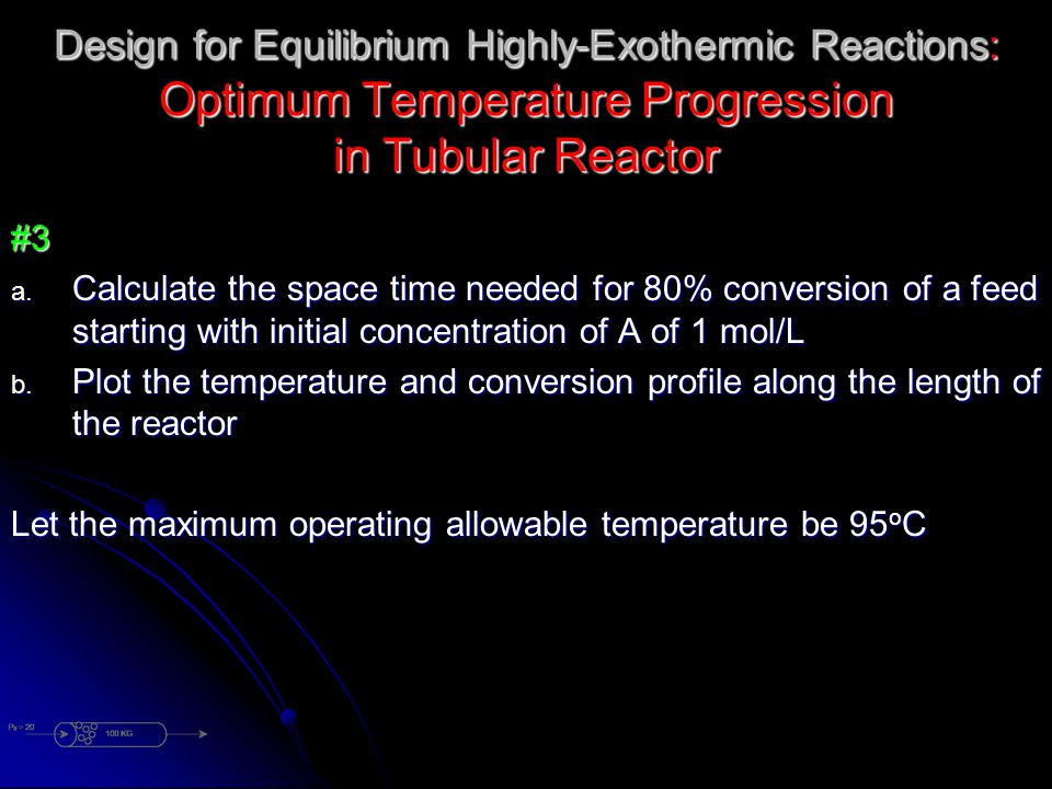 Design for Equilibrium Highly-Exothermic Reactions: Optimum Temperature Progression in Tubular Reactor #3 a. Calculate the space time needed for 80% c