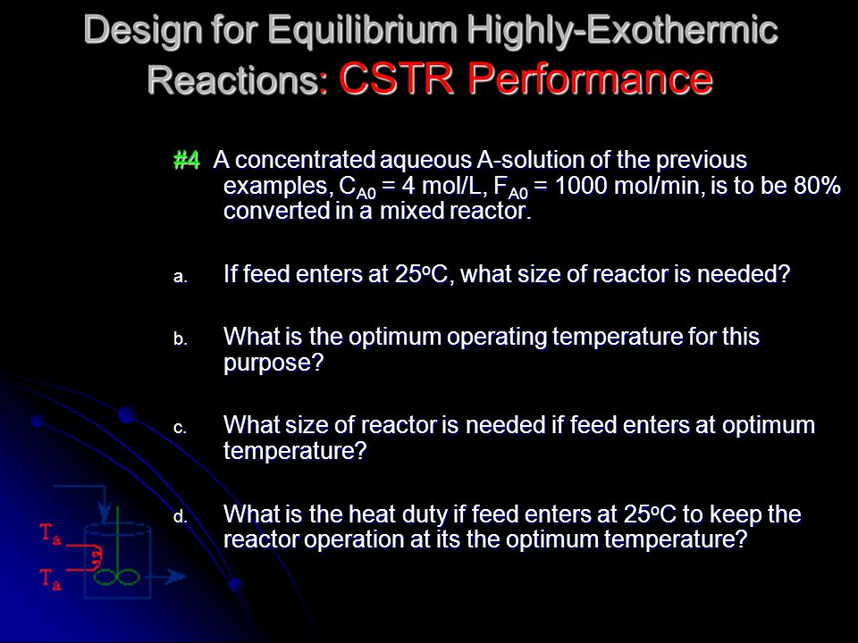 #4 A concentrated aqueous A-solution of the previous examples, C A0 = 4 mol/L, F A0 = 1000 mol/min, is to be 80% converted in a mixed reactor. a. If f